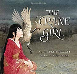 The Crane Girl adapted by Curtis Manley, illustrated by Lin Wang