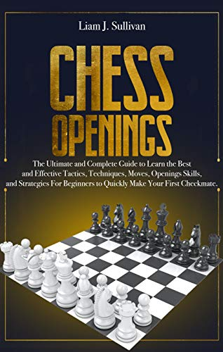 Chess Openings: The Ultimate and Complete Guide to Learn the Best and Effective Tactics, Techniques, Moves, Openings Skills, and Strategies for Beginners to Quickly Make Your First Checkmate.