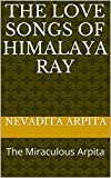 The Love Songs Of Himalaya Ray: The Miraculous Arpita (English Edition)