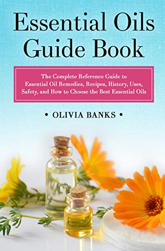 Essential Oils Guide Book: The Complete Reference Guide to Essential Oil Remedies, Recipes, History, Uses, Safety, and How to Choose the Best Essential Oils