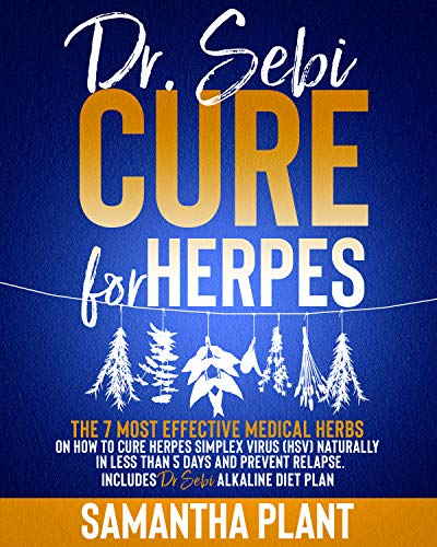 Dr. Sebi Cure for Herpes: The 7 Most Effective Medical Herbs On How To Cure Herpes Simplex Virus (HSV) Naturally In Less Than 5 Days And Prevent Relapse. Includes Dr. Sebi Alkaline Diet Plan by [Samantha Plant]