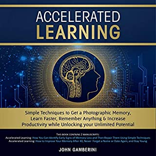 Accelerated Learning: Techniques to Get a Photographic Memory, Learn Faster, Remember Anything & Increase Productivity While Unlocking Your Unlimited Potential                   By:                                                                                                                                 John Gamberini                               Narrated by:                                                                                                                                 Ayn Czubas,                                                                                        Zachary Dylan Brown                      Length: 3 hrs and 44 mins     Not rated yet     Overall 0.0