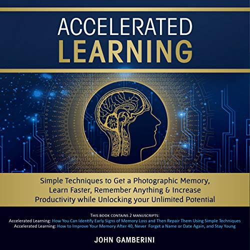 Accelerated Learning: Techniques to Get a Photographic Memory, Learn Faster, Remember Anything & Increase Productivity While Unlocking Your Unlimited Potential cover art