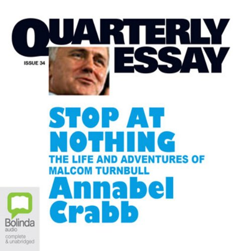 Quarterly Essay 34: Stop at Nothing: The Life and Adventures of Malcolm Turnbull                   By:                                                                                                                                 Annabel Crabb                               Narrated by:                                                                                                                                 Marie-Louise Walker                      Length: 3 hrs and 29 mins     19 ratings     Overall 4.5