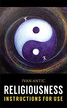Religiousness: Instructions for Use (Existence - Consciousness - Bliss Book 8) by [Ivan Antic]