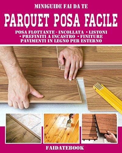 Parquet posa facile: Posa flottante - incollata • listoni • prefiniti a incastro • finiture pavimenti in legno per esterno (Miniguide fai da te)