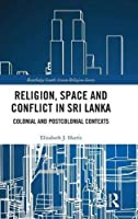 Religion, Space and Conflict in Sri Lanka: Colonial and Postcolonial Contexts (Routledge South Asian Religion Series)