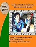 La Forma Fácil de Tocar Guitarra Clásica como auto Didacta: Aprende a tocar Guitarra Clasica paso a paso