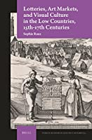 Lotteries, Art Markets, and Visual Culture in the Low Countries, 15th-17th Centuries (Studies in the History of Collecting & Art Markets)