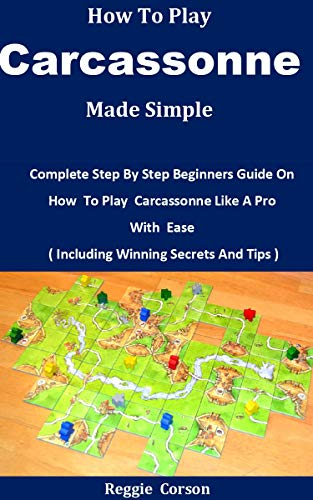 How To Play Carcassonne Made Simple: Complete Step By Step Beginners Guide On How To Play Carcassonne Like A Pro With Ease ( Including Winning Secrets And Tips ) (English Edition)