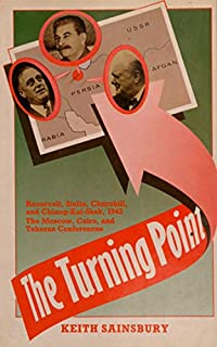 The Turning Point: Roosevelt, Stalin, Churchill, and Chiang-Kai-Shek, 1943 : The Moscow, Cairo, and Teheran Conferences