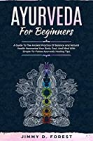 Ayurveda For Beginners: A Guide To The Ancient Practice Of Balance And Natural Health Harmonize Your Body, Soul, And Mind With Simple-To-Follow Ayurvedic Healing Tips