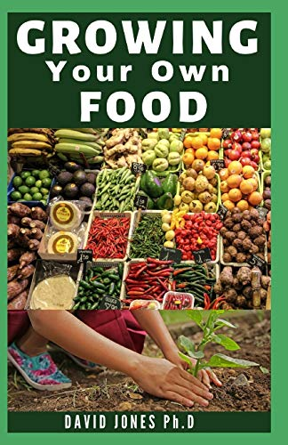 GROWING YOUR OWN FOOD: Step By Step Guide on How to Start, Manage and Growing your Own Food No Matter WhereYyou Live