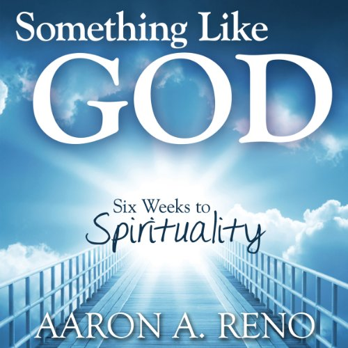 Something Like God     Six Weeks to Spirituality              By:                                                                                                                                 Aaron A. Reno                               Narrated by:                                                                                                                                 Michael McConnohie                      Length: 3 hrs and 30 mins     Not rated yet     Overall 0.0