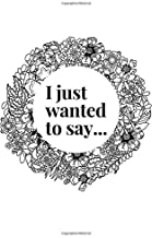 I Just Wanted To Say...: I'm Sorry. 40 Pages That Will Make Her/Him Forgive You. Cute Romantic Funny Gift (Black and White)