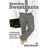 Executive in Sweatpants: A Handbook for Launching Your Work from Home Career Kindle eBook by Matt Keener for Free