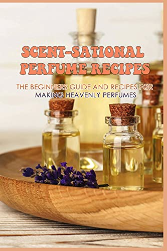 Scent-Sational Perfume Recipes: The Beginners Guide And Recipes For Making Heavenly Perfumes: Several Aromatherapy Recipes To Make Perfume (English Edition)
