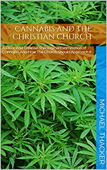 Cannabis And The Christian Church: A Clear And Concise Theological Examination of Cannabis And How The Church Should Approach It by [Michael Thacker]