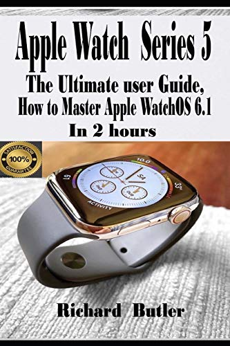 Apple Watch Series 5: The Ultimate User Guide, How to Master Apple watchOS 6.1 In 2 Hours