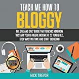Teach Me How to Bloggy: The One and Only Guide That Teaches You How to Start Your 6 Figure Income at 20 Years Old. Stop Wasting Time and Start Blogging