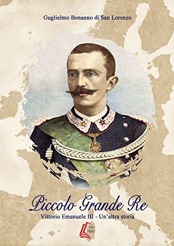 Piccolo grande re. Vittorio Emanuele III. Un'altra storia