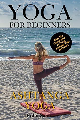 Yoga For Beginners: Ashtanga Yoga: The Complete Guide to Master Ashtanga Yoga; Benefits, Essentials, Asanas (with Pictures), Ashtanga Meditation, Common Mistakes, FAQs, and Common Myths