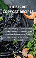 The Secret Copycat Recipes: The cookbook of 35 special dishes to cook at home in a healthy and tasty way from the most famous restaurants in the world . Now here!