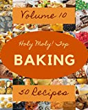 Holy Moly! Top 50 Baking Recipes Volume 10: Greatest Baking Cookbook of All Time