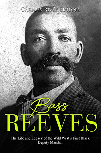 Bass Reeves: The Life and Legacy of the Wild West's First Black Deputy Marshal