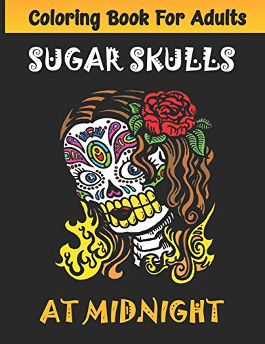Sugar Skulls at Midnight Adult Coloring Book: Día de Los Muertos A Day of the Dead Sugar Skull Coloring Book for Adults & Teens (Inspirational & ... ... Relief, Mindful Meditation & Relaxation)