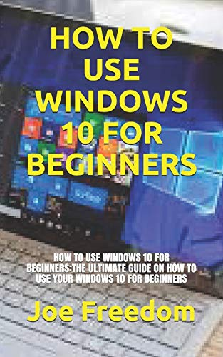 HOW TO USE WINDOWS 10 FOR BEGINNERS: HOW TO USE WINDOWS 10 FOR BEGINNERS:THE ULTIMATE GUIDE ON HOW TO USE YOUR WINDOWS 10 FOR BEGINNERS
