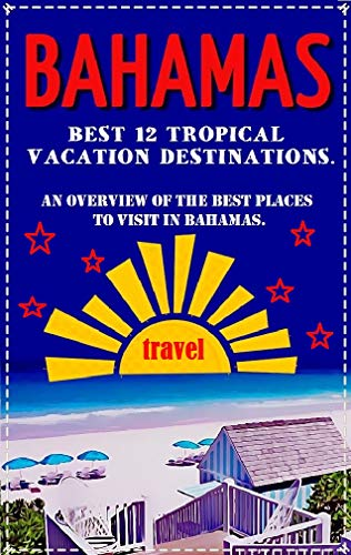 Bahamas: Best 12 Tropical Vacation Destinations. An Overview of the Best Places to Visit in Bahamas.