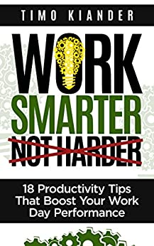 Work Smarter Not Harder: 18 Productivity Tips That Boost Your Work Day Performance by [Timo Kiander]