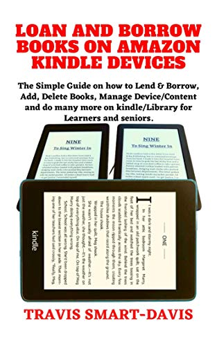 LOAN AND BORROW BOOKS ON AMAZON KINDLE DEVICES: The Simple Guide on how to Lend & Borrow, Add, Delete Books, Manage Device/Content and do many more on kindle/Library for Learners and seniors.