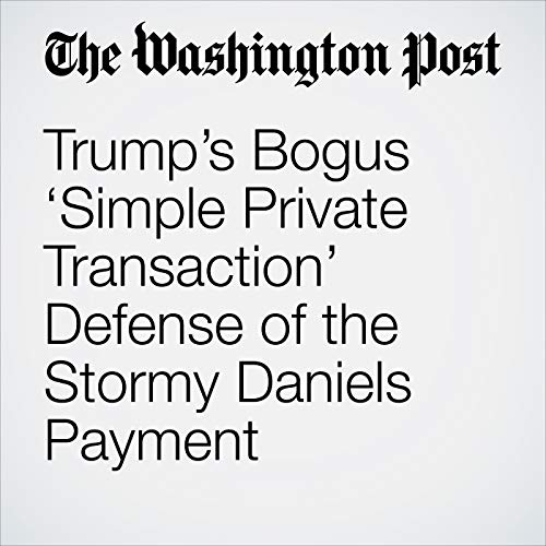 Trump's Bogus 'Simple Private Transaction' Defense of the Stormy Daniels Payment audiobook cover art