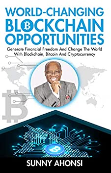 World-Changing Blockchain Opportunities  Generate Financial Freedom And Change The World With Blockchain Bitcoin And Cryptocurrency