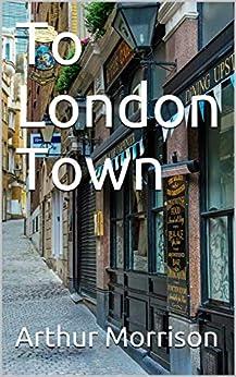 To London Town by [Arthur Morrison]