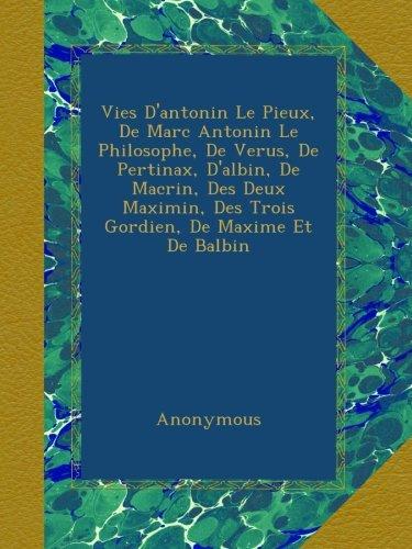 Vies D'antonin Le Pieux, De Marc Antonin Le Philosophe, De Verus, De Pertinax, D'albin, De Macrin, Des Deux Maximin, Des Trois Gordien, De Maxime Et De Balbin (French Edition)