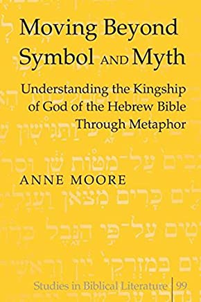 Moving Beyond Symbol and Myth: Understanding the Kingship of God of the Hebrew Bible Through Metaphor