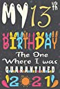 My 13th Birthday The One Where I Was Quarantined 2021 notebook journal: Happy 13th Birthday, 13 Years Old Gift for women and men, friends, Mom, Girls, Dad, Son, in 2008 year anniversary journal, quarantine birthday notebook, Funny Card Alternative