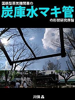[川俣 晶]の国鉄型蒸気機関車の炭庫水マキ管の形状研究序論 (PDミニブックシリーズ)