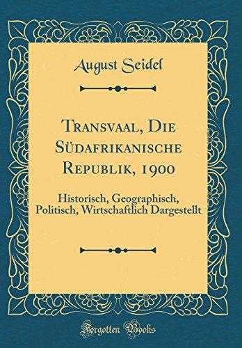 Transvaal, Die Südafrikanische Republik, 1900: Historisch, Geographisch, Politisch, Wirtschaftlich Dargestellt (Classic Reprint)