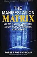 The Manifestation Matrix: Nine Steps to Manifest Money, Success & Love: When Asking and Believing Are Not Working (Amazing Manifestation Strategies to Attract the Life You Want)