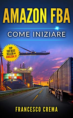 AMAZON FBA: Come iniziare a vendere su Amazon con magazzino FBA, guida completa per principianti, manuale per guadagnare con Amazon Fulfillment, PPC, ... dalla Cina (Business Online Vol. 2)