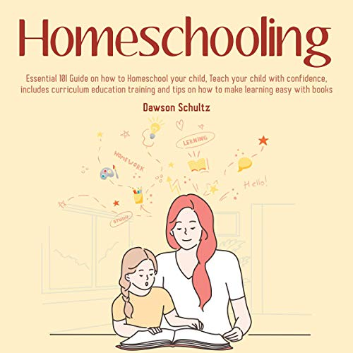 Homeschooling: Essential 101 Guide on How to Homeschool Your Child, Teach Your Child with Confidence, Includes Curriculum...