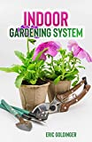 Indoor Gardening System : A Comprehensive Guide on Secrets of How to Grow Healthy, Productive Plants Indoors