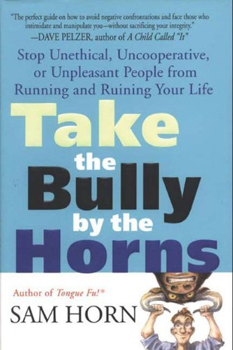 Take the Bully by the Horns: Stop Unethical, Uncooperative, or Unpleasant People from Running and...