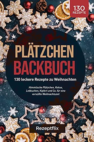 Plätzchen Backbuch: 130 leckere Rezepte zu Weihnachten: Himmlische Plätzchen, Kekse, Lebkuchen, Kipferl und Co. für eine versüßte Weihnachtszeit