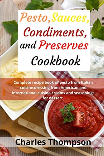 Pesto,sauces,condiments,and preserves cookbook: Complete recipe book of pesto from Italian cuisine,dressing from American and international cuisine,creams and seasonings for dessert.Pasta sauces.