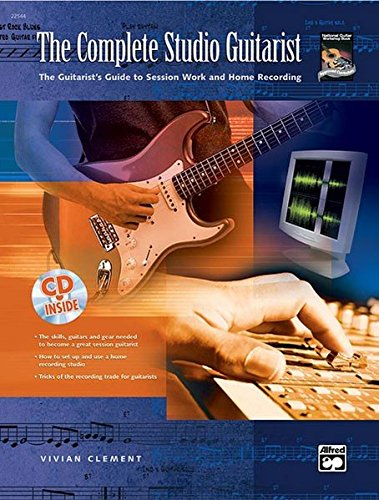 The Complete Studio Guitarist: The Guitarist's Guide to Session Work and Home Recording (incl. CD): The Guitarist's Guide to Session Work and Home Recording, Book & CD